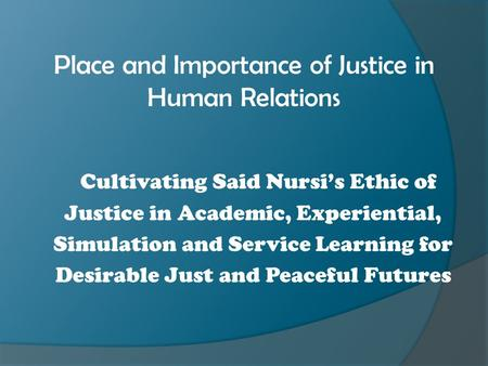 Place and Importance of Justice in Human Relations Cultivating Said Nursi's Ethic of Justice in Academic, Experiential, Simulation and Service Learning.