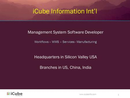 Www.icubeinfo.com 1 iCube Information Int'l Management System Software Developer Workflows – WMS – Services - Manufacturing Headquarters in Silicon Valley.