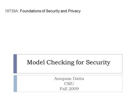 Model Checking for Security Anupam Datta CMU Fall 2009 18739A: Foundations of Security and Privacy.