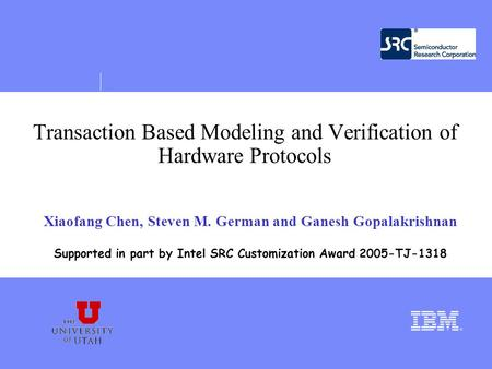 Transaction Based Modeling and Verification of Hardware Protocols Xiaofang Chen, Steven M. German and Ganesh Gopalakrishnan Supported in part by Intel.