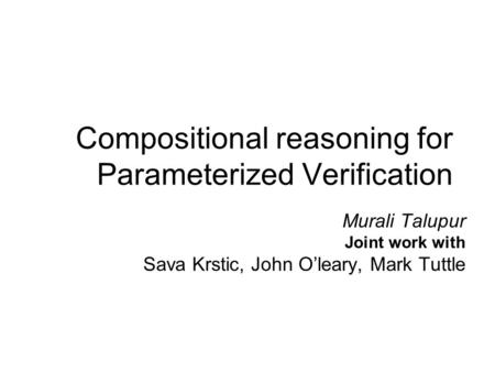 Compositional reasoning for Parameterized Verification Murali Talupur Joint work with Sava Krstic, John O'leary, Mark Tuttle.