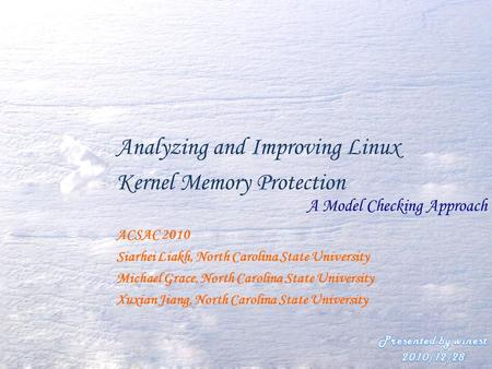 Analyzing and Improving Linux Kernel Memory Protection A Model Checking Approach ACSAC 2010 Siarhei Liakh, North Carolina State University Michael Grace,
