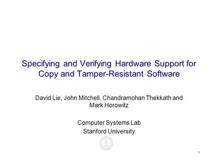 1 Specifying and Verifying Hardware Support for Copy and Tamper-Resistant Software David Lie, John Mitchell, Chandramohan Thekkath and Mark Horowitz Computer.