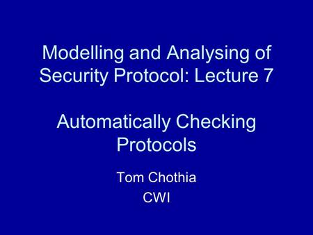 Modelling and Analysing of Security Protocol: Lecture 7 Automatically Checking Protocols Tom Chothia CWI.