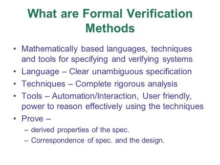 What are Formal Verification Methods Mathematically based languages, techniques and tools for specifying and verifying systems Language – Clear unambiguous.