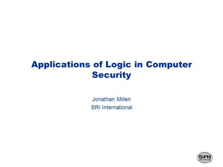 Applications of Logic in Computer Security Jonathan Millen SRI International.