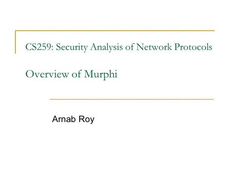 CS259: Security Analysis of Network Protocols Overview of Murphi Arnab Roy.