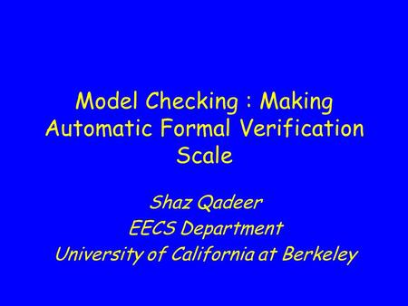 Model Checking : Making Automatic Formal Verification Scale Shaz Qadeer EECS Department University of California at Berkeley.