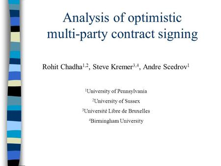 Analysis of optimistic multi-party contract signing Rohit Chadha 1,2, Steve Kremer 3,4, Andre Scedrov 1 1 University of Pennsylvania 2 University of Sussex.
