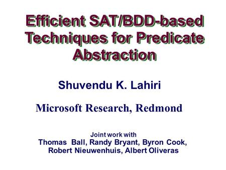 Efficient SAT/BDD-based Techniques for Predicate Abstraction Efficient SAT/BDD-based Techniques for Predicate Abstraction Shuvendu K. Lahiri Joint work.
