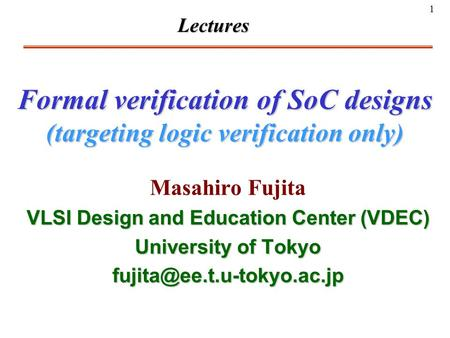 1 Formal verification of SoC designs (targeting logic verification only) Masahiro Fujita VLSI Design and Education Center (VDEC) University of Tokyo