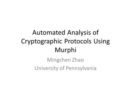 Automated Analysis of Cryptographic Protocols Using Murphi Mingchen Zhao University of Pennsylvania.
