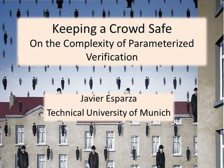 Keeping a Crowd Safe On the Complexity of Parameterized Verification Javier Esparza Technical University of Munich.