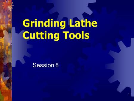 1 Grinding Lathe Cutting Tools Session 8. 2 Grinding Lathe Tool Wide variety of cutting tools for lathe All have certain angles and clearances regardless.