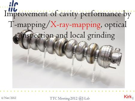6/Nov/2012 TTC Meeting 1 Improvement of cavity performance by T-mapping/X-ray-mapping, optical inspection and local grinding Kirk.