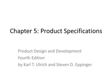 Chapter 5: Product Specifications Product Design and Development Fourth Edition by Karl T. Ulrich and Steven D. Eppinger.