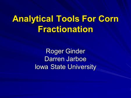 Analytical Tools For Corn Fractionation Roger Ginder Darren Jarboe Iowa State University.