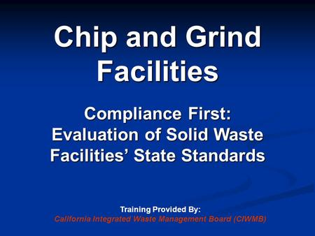 Chip and Grind Facilities Compliance First: Evaluation of Solid Waste Facilities' State Standards Training Provided By: California Integrated Waste Management.