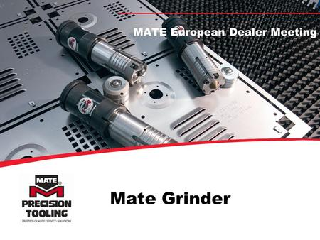 Mate Grinder MATE European Dealer Meeting Advantages of Automatic Controlled Punch and Die Grinding More regrinds, accurate material removal Protect.