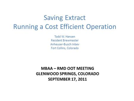 MBAA – RMD OOT MEETING GLENWOOD SPRINGS, COLORADO SEPTEMBER 17, 2011 Saving Extract Running a Cost Efficient Operation Todd W. Hansen Resident Brewmaster.
