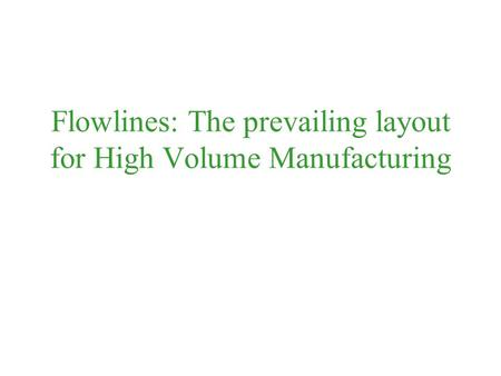 Flowlines: The prevailing layout for High Volume Manufacturing.