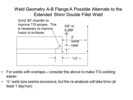 Weld Geometry A-B Flange:A Possible Alternate to the Extended Shim/ Double Fillet Weld For welds with overlaps – consider the above to make TIG welding.