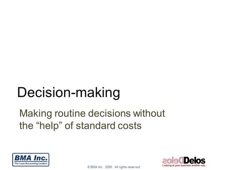 "© BMA Inc. 2009. All rights reserved. Decision-making Making routine decisions without the ""help"" of standard costs."