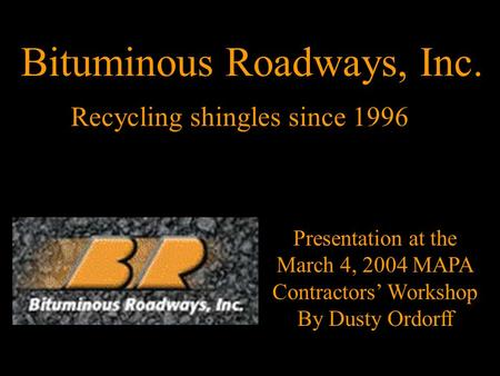 Recycling shingles since 1996 Presentation at the March 4, 2004 MAPA Contractors' Workshop By Dusty Ordorff Bituminous Roadways, Inc.
