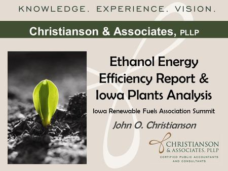 Christianson & Associates, PLLP Ethanol Energy Efficiency Report & Iowa Plants Analysis Iowa Renewable Fuels Association Summit John O. Christianson.
