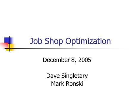 Job Shop Optimization December 8, 2005 Dave Singletary Mark Ronski.