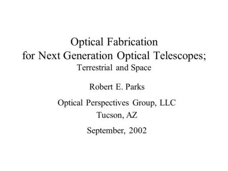 Optical Fabrication for Next Generation Optical Telescopes; Terrestrial and Space Robert E. Parks Optical Perspectives Group, LLC Tucson, AZ September,