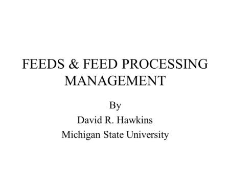 FEEDS & FEED PROCESSING MANAGEMENT By David R. Hawkins Michigan State University.