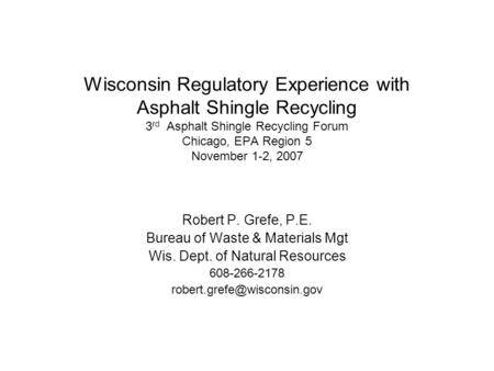Wisconsin Regulatory Experience with Asphalt Shingle Recycling 3 rd Asphalt Shingle Recycling Forum Chicago, EPA Region 5 November 1-2, 2007 Robert P.