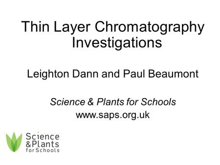Thin Layer Chromatography Investigations Leighton Dann and Paul Beaumont Science & Plants for Schools www.saps.org.uk.