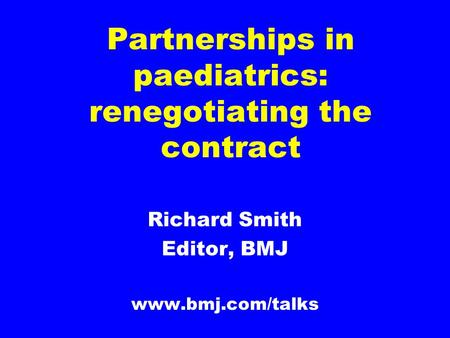 Partnerships in paediatrics: renegotiating the contract Richard Smith Editor, BMJ www.bmj.com/talks.