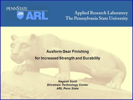 ARL Penn State Ausform Gear Finishing for Increased Strength and Durability Nagesh Sonti Drivetrain Technology Center ARL Penn State.