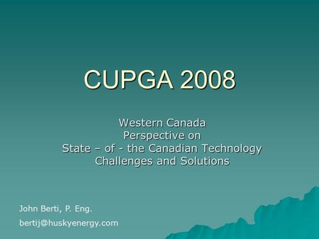 CUPGA 2008 Western Canada Perspective on State – of - the Canadian Technology Challenges and Solutions John Berti, P. Eng.