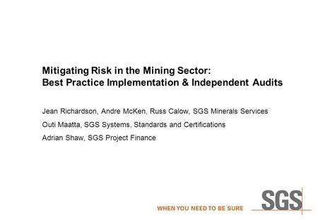 Mitigating Risk in the Mining Sector: Best Practice Implementation & Independent Audits Jean Richardson, Andre McKen, Russ Calow, SGS Minerals Services.