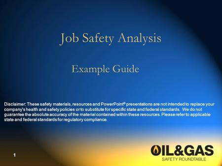 1 Job Safety Analysis Example Guide Disclaimer: These safety materials, resources and PowerPoint ® presentations are not intended to replace your company's.