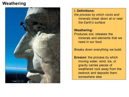 Weathering I. Definitions: the process by which rocks and minerals break down at or near the Earth's surface Weathering: Produces soil, releases the minerals.