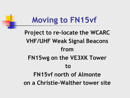 Moving to FN15vf Project to re-locate the WCARC VHF/UHF Weak Signal Beacons from FN15wg on the VE3XK Tower to FN15vf north of Almonte on a Christie-Walther.