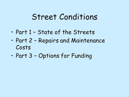 Street Conditions Part 1 – State of the Streets Part 2 – Repairs and Maintenance Costs Part 3 – Options for Funding.