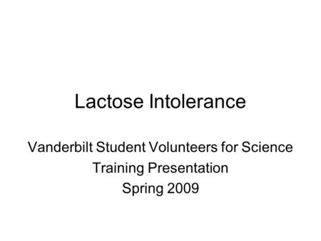 Lactose Intolerance Vanderbilt Student Volunteers for Science Training Presentation Spring 2009.