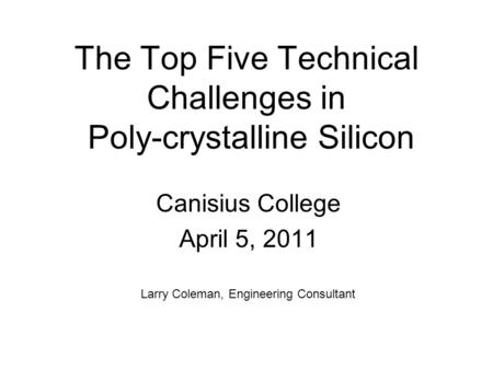 The Top Five Technical Challenges in Poly-crystalline Silicon Canisius College April 5, 2011 Larry Coleman, Engineering Consultant.