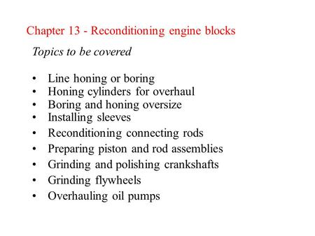 Chapter 13 - Reconditioning engine blocks Topics to be covered Line honing or boring Honing cylinders for overhaul Boring and honing oversize Installing.