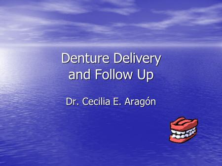 Denture Delivery and Follow Up Dr. Cecilia E. Aragón.