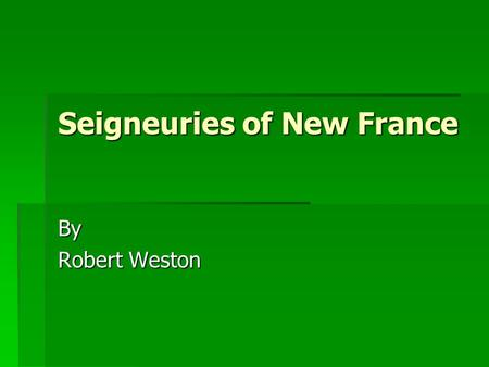Seigneuries of New France By Robert Weston. A Seigneur and his Seigneury  Seigneur (Lord of the land)  Land was given by government  Lord attracted.