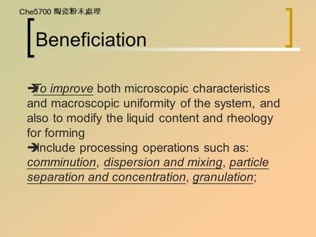 Beneficiation  To improve both microscopic characteristics and macroscopic uniformity of the system, and also to modify the liquid content and rheology.