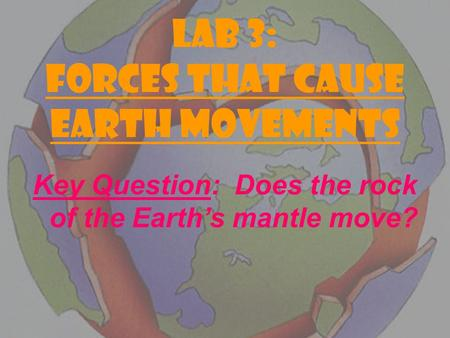 LAB 3: FORCES THAT CAUSE EARTH MOVEMENTS Key Question: Does the rock of the Earth's mantle move?