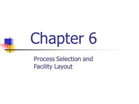 Chapter 6 Process Selection and Facility Layout. Process selection Deciding on the way production of goods or services will be organized Major implications.
